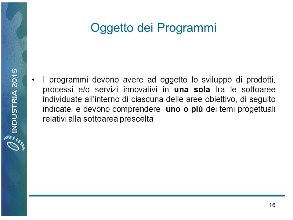 16 Oggetto dei Programmi I programmi devono avere ad oggetto lo sviluppo di prodotti, processi e/o servizi innovativi in una sola tra le sottoaree ind