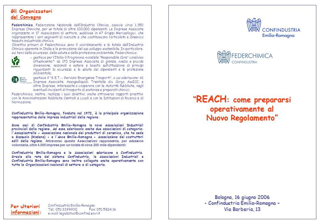 REACH : come prepararsi operativamente al Nuovo Regolamento REACH : come prepararsi operativamente al Nuovo Regolamento Per ulteriori informazioni: Confindustria Emilia-Romagna: Tel.: 051 3399930Fax: 051 5824 16 e-mail: legislativo@confind.emr.it Bologna, 16 giugno 2006 - Confindustria Emilia-Romagna – Via Barberia, 13 Gli Organizzatori del Convegno Confindustria Emilia-Romagna, fondata nel 1972, è la principale organizzazione rappresentativa delle imprese industriali della regione.