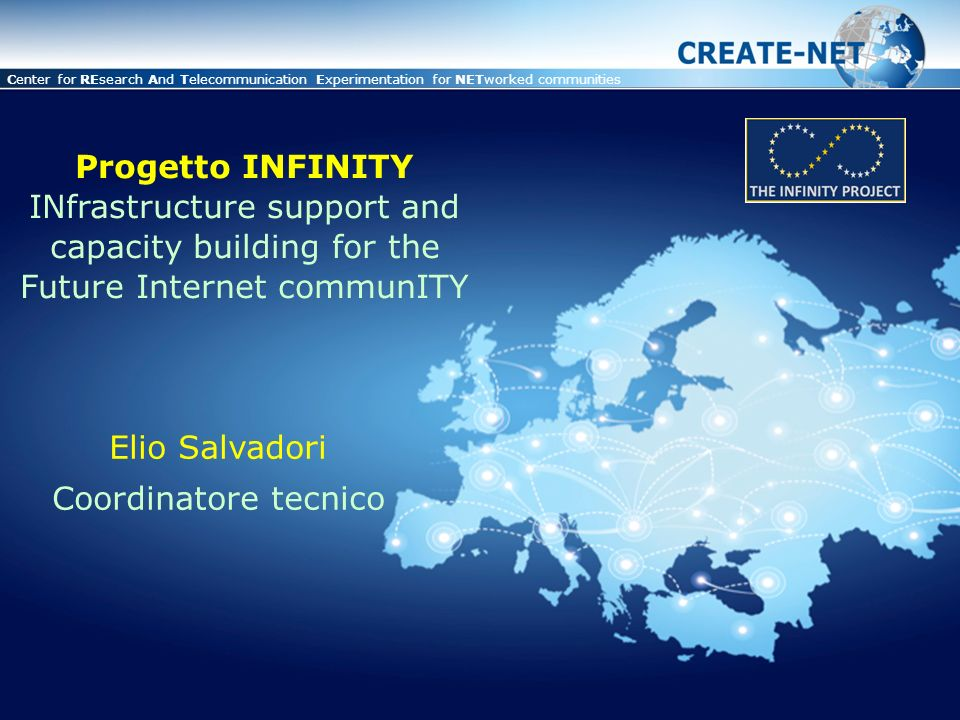 This presentation is property of CREATE-NET and is protected by Copyright © Center for REsearch And Telecommunication Experimentation for NETworked communities Progetto INFINITY INfrastructure support and capacity building for the Future Internet communITY Elio Salvadori Coordinatore tecnico
