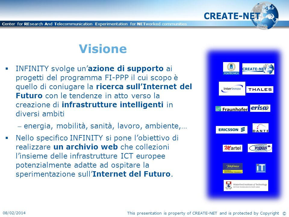 This presentation is property of CREATE-NET and is protected by Copyright © Center for REsearch And Telecommunication Experimentation for NETworked communities THE INFINITY TEAM UPM CREATE-NETWIT INTERINNOVTHALES FRAUNHOFERERISA ERICSSONDANTE MARTEL POZNAN TELEFONICAIT INNOV THE INFINITY TEAM UPM CREATE-NETWIT INTERINNOVTHALES FRAUNHOFERERISA ERICSSONDANTE MARTEL POZNAN TELEFONICAIT INNOV INFRASTRUCTURES AND FI EXPERIMENTAL TRIALS ALL OVER EUROPE Utenti & Beneficiari PROGETTI FI-PPP CONCORD ENVIROFI FI-CONTENTFI-WARE OUTSMARTFINSENY INSTANT MOBILITYFINEST SMARTAGRIFOODSAFECITY PROGETTI FI-PPP CONCORD ENVIROFI FI-CONTENTFI-WARE OUTSMARTFINSENY INSTANT MOBILITYFINEST SMARTAGRIFOODSAFECITY STAKEHOLDERS ESTERNI PMI INDUSTRIE ISTITUZIONI ACCADEMICHE ENTI DI RICERCA ENTI PUBBLICI STAKEHOLDERS ESTERNI PMI INDUSTRIE ISTITUZIONI ACCADEMICHE ENTI DI RICERCA ENTI PUBBLICI INFINITY WEB- BASED REPOSITORY 1.