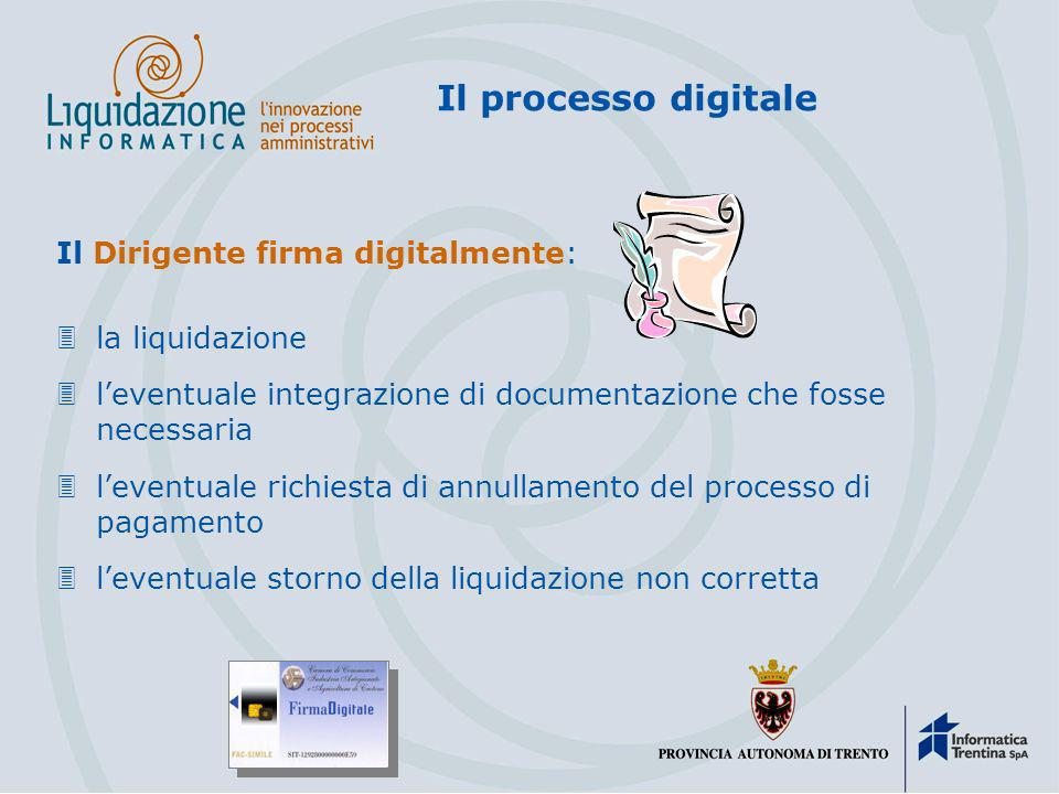 Il processo digitale Il Dirigente firma digitalmente: 3la liquidazione 3leventuale integrazione di documentazione che fosse necessaria 3leventuale richiesta di annullamento del processo di pagamento 3leventuale storno della liquidazione non corretta