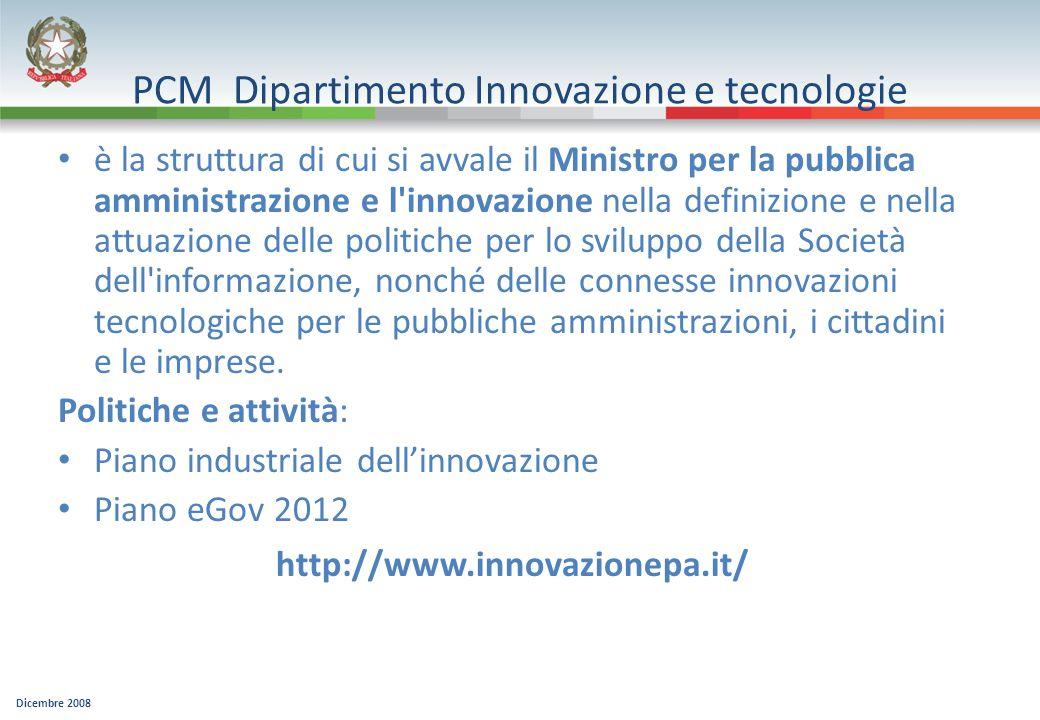 Dicembre 2008 PCM Dipartimento Innovazione e tecnologie è la struttura di cui si avvale il Ministro per la pubblica amministrazione e l innovazione nella definizione e nella attuazione delle politiche per lo sviluppo della Società dell informazione, nonché delle connesse innovazioni tecnologiche per le pubbliche amministrazioni, i cittadini e le imprese.