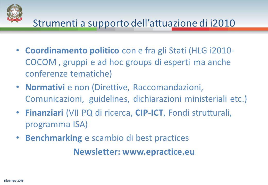 Dicembre 2008 Strumenti a supporto dellattuazione di i2010 Coordinamento politico con e fra gli Stati (HLG i2010- COCOM, gruppi e ad hoc groups di esperti ma anche conferenze tematiche) Normativi e non (Direttive, Raccomandazioni, Comunicazioni, guidelines, dichiarazioni ministeriali etc.) Finanziari (VII PQ di ricerca, CIP-ICT, Fondi strutturali, programma ISA) Benchmarking e scambio di best practices Newsletter: www.epractice.eu