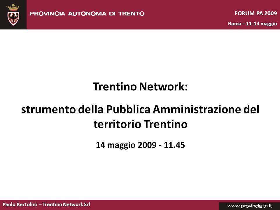 Paolo Bertolini – Trentino Network Srl Trentino Network: strumento della Pubblica Amministrazione del territorio Trentino 14 maggio 2009 - 11.45 FORUM PA 2009 Roma – 11-14 maggio