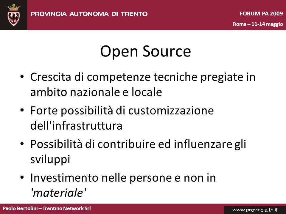 Paolo Bertolini – Trentino Network Srl FORUM PA 2009 Roma – 11-14 maggio Open Source Crescita di competenze tecniche pregiate in ambito nazionale e locale Forte possibilità di customizzazione dell infrastruttura Possibilità di contribuire ed influenzare gli sviluppi Investimento nelle persone e non in materiale