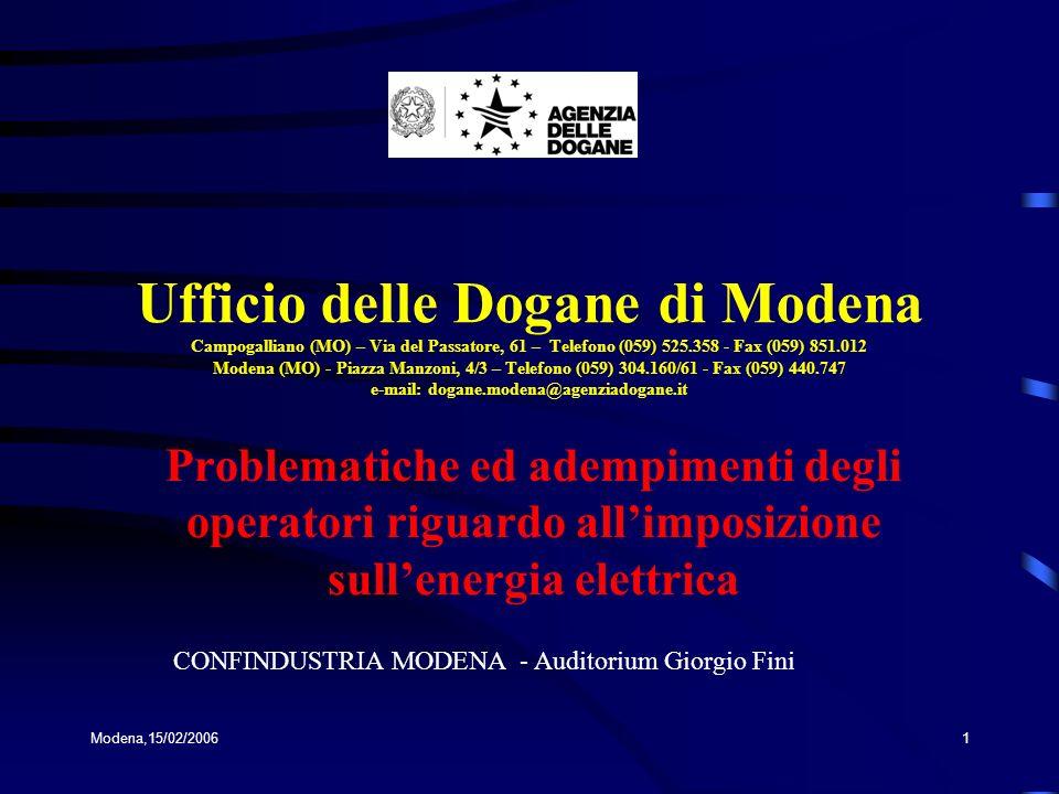 Modena,15/02/20061 Ufficio delle Dogane di Modena Campogalliano (MO) – Via del Passatore, 61 – Telefono (059) 525.358 - Fax (059) 851.012 Modena (MO) - Piazza Manzoni, 4/3 – Telefono (059) 304.160/61 - Fax (059) 440.747 e-mail: dogane.modena@agenziadogane.it Problematiche ed adempimenti degli operatori riguardo allimposizione sullenergia elettrica CONFINDUSTRIA MODENA - Auditorium Giorgio Fini