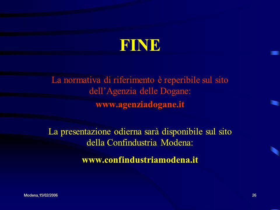 Modena,15/02/200626 FINE La normativa di riferimento è reperibile sul sito dellAgenzia delle Dogane:www.agenziadogane.it La presentazione odierna sarà disponibile sul sito della Confindustria Modena:www.confindustriamodena.it
