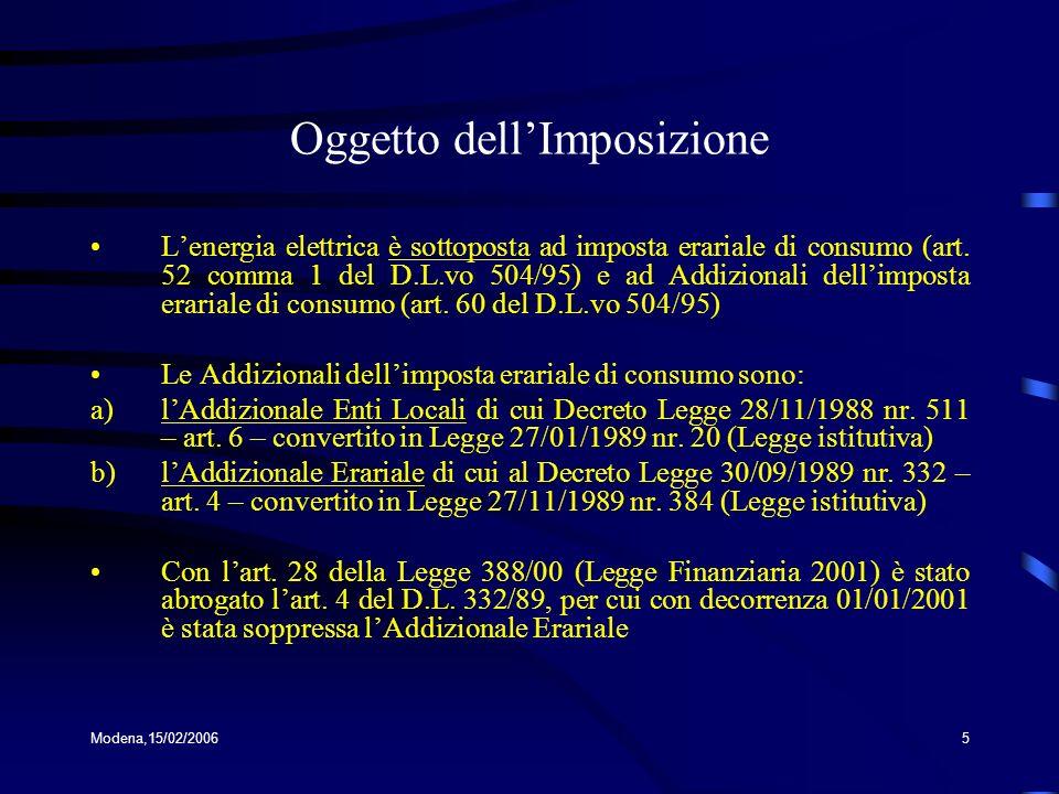 Modena,15/02/20065 Oggetto dellImposizione Lenergia elettrica è sottoposta ad imposta erariale di consumo (art. 52 comma 1 del D.L.vo 504/95) e ad Add