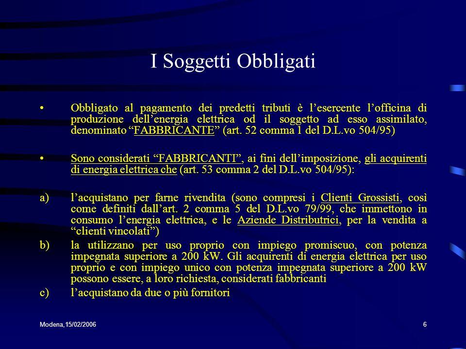 Modena,15/02/20066 I Soggetti Obbligati Obbligato al pagamento dei predetti tributi è lesercente lofficina di produzione dellenergia elettrica od il soggetto ad esso assimilato, denominato FABBRICANTE (art.