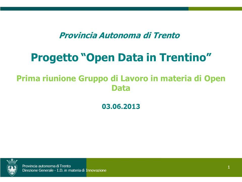 1 Provincia autonoma di Trento Direzione Generale - I.D. in materia di Innovazione Provincia Autonoma di Trento Progetto Open Data in Trentino Prima r