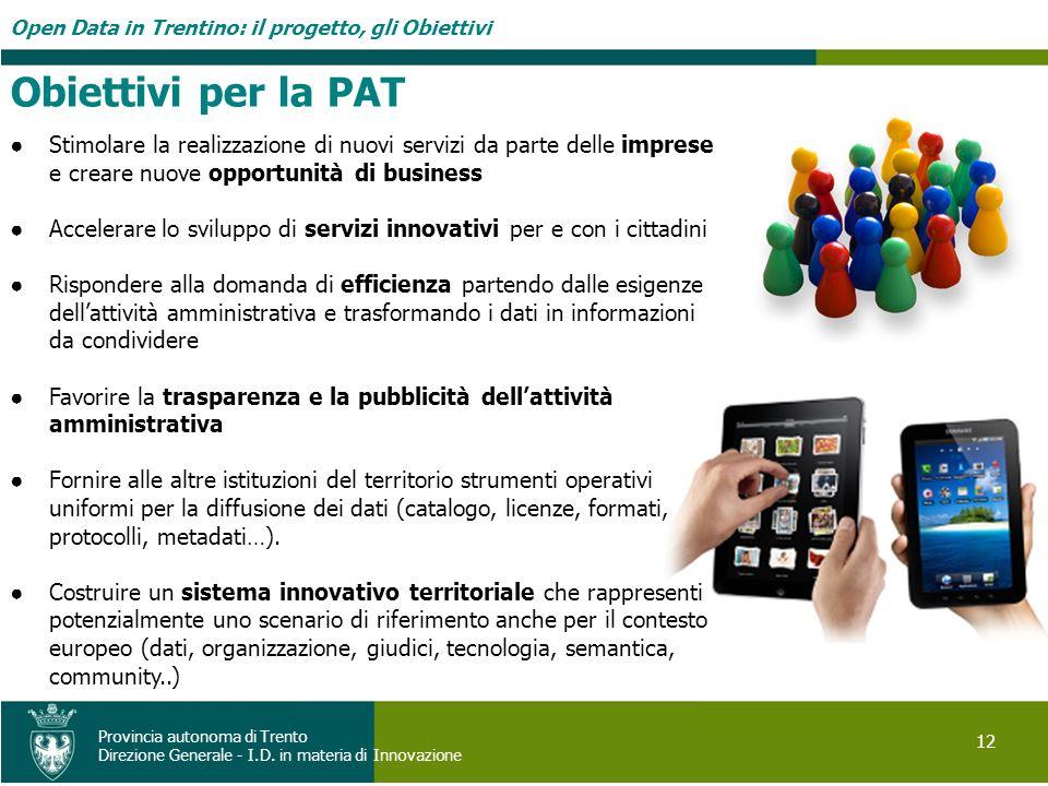 Open Data in Trentino: il progetto, gli Obiettivi 12 Provincia autonoma di Trento Direzione Generale - I.D. in materia di Innovazione Stimolare la rea