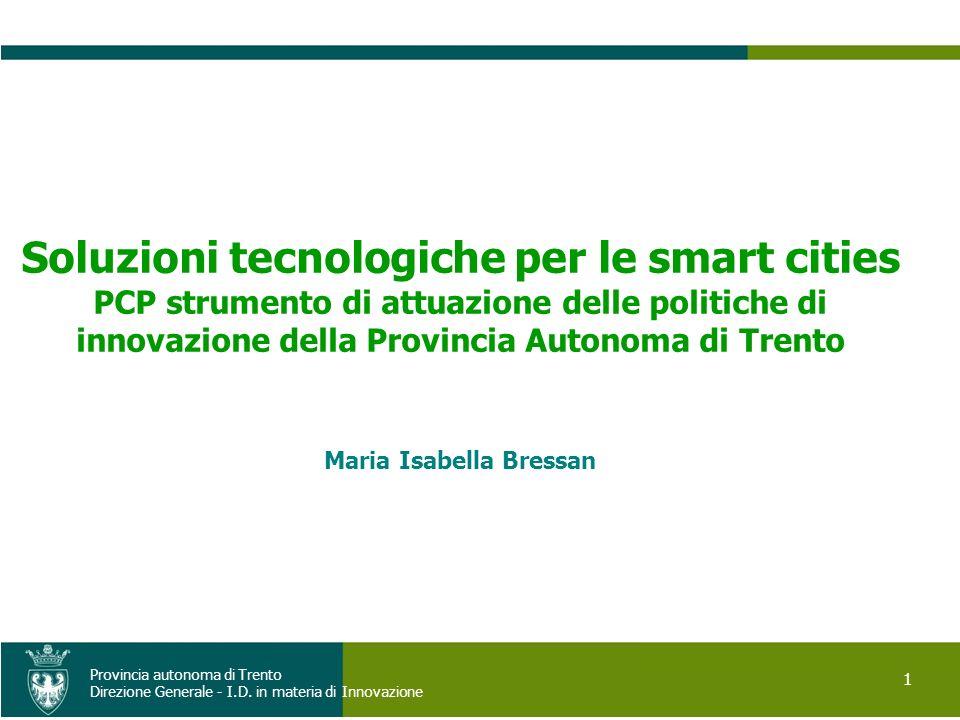 1 Provincia autonoma di Trento Direzione Generale - I.D. in materia di Innovazione Soluzioni tecnologiche per le smart cities PCP strumento di attuazi