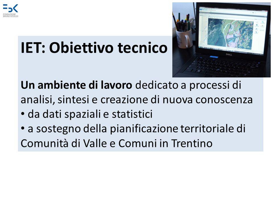 IET: Obiettivo tecnico Un ambiente di lavoro dedicato a processi di analisi, sintesi e creazione di nuova conoscenza da dati spaziali e statistici a sostegno della pianificazione territoriale di Comunità di Valle e Comuni in Trentino