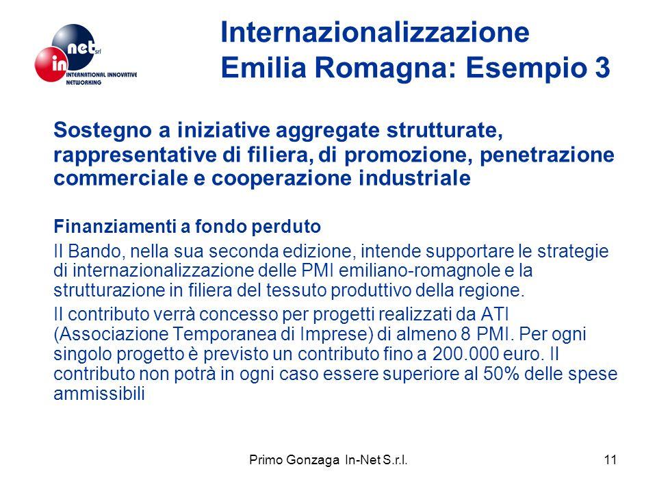 Primo Gonzaga In-Net S.r.l.11 Internazionalizzazione Emilia Romagna: Esempio 3 Sostegno a iniziative aggregate strutturate, rappresentative di filiera, di promozione, penetrazione commerciale e cooperazione industriale Finanziamenti a fondo perduto Il Bando, nella sua seconda edizione, intende supportare le strategie di internazionalizzazione delle PMI emiliano-romagnole e la strutturazione in filiera del tessuto produttivo della regione.