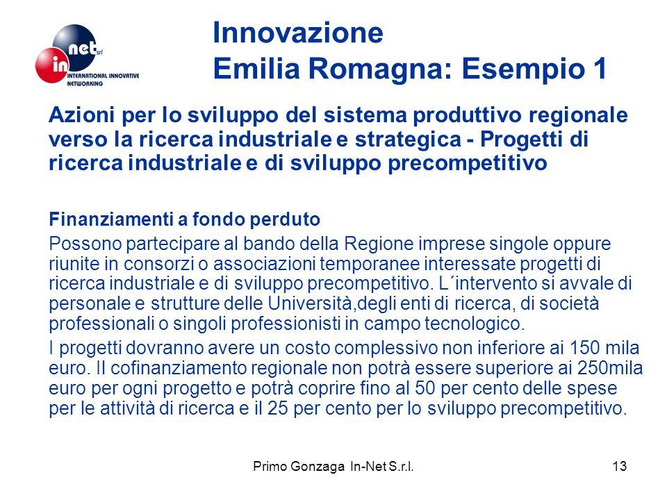 Primo Gonzaga In-Net S.r.l.13 Innovazione Emilia Romagna: Esempio 1 Azioni per lo sviluppo del sistema produttivo regionale verso la ricerca industriale e strategica - Progetti di ricerca industriale e di sviluppo precompetitivo Finanziamenti a fondo perduto Possono partecipare al bando della Regione imprese singole oppure riunite in consorzi o associazioni temporanee interessate progetti di ricerca industriale e di sviluppo precompetitivo.