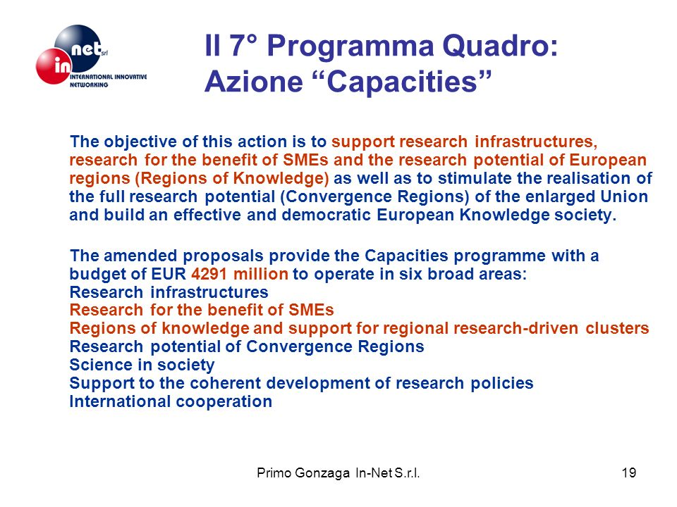 Primo Gonzaga In-Net S.r.l.19 Il 7° Programma Quadro: Azione Capacities The objective of this action is to support research infrastructures, research