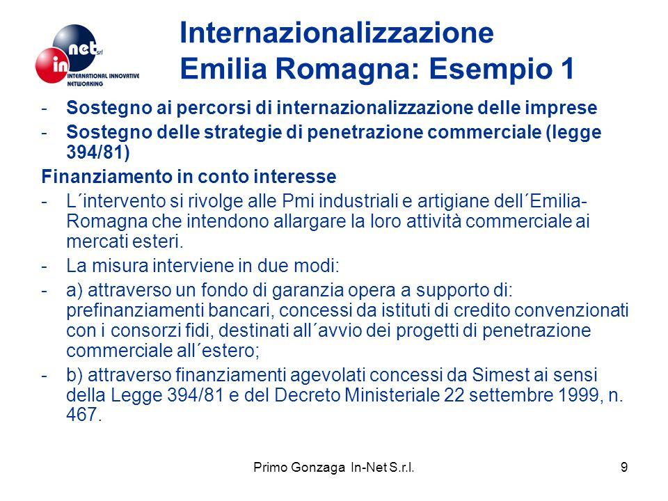 Primo Gonzaga In-Net S.r.l.9 Internazionalizzazione Emilia Romagna: Esempio 1 -Sostegno ai percorsi di internazionalizzazione delle imprese -Sostegno delle strategie di penetrazione commerciale (legge 394/81) Finanziamento in conto interesse -L´intervento si rivolge alle Pmi industriali e artigiane dell´Emilia- Romagna che intendono allargare la loro attività commerciale ai mercati esteri.