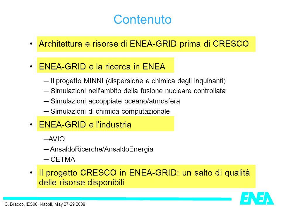 Architettura e risorse di ENEA-GRID prima di CRESCO ENEA-GRID e la ricerca in ENEA Il progetto MINNI (dispersione e chimica degli inquinanti) Simulazioni nell ambito della fusione nucleare controllata Simulazioni accoppiate oceano/atmosfera Simulazioni di chimica computazionale ENEA-GRID e l industria AVIO AnsaldoRicerche/AnsaldoEnergia CETMA Il progetto CRESCO in ENEA-GRID: un salto di qualità delle risorse disponibili Contenuto G.