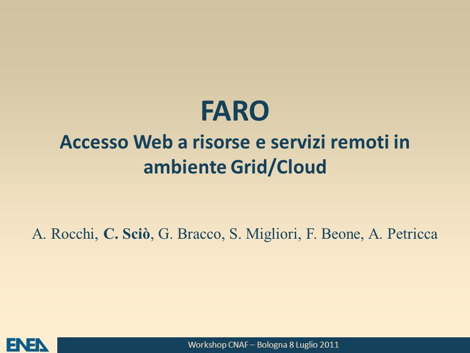 Workshop CNAF – Bologna 8 Luglio 2011 FARO Accesso Web a risorse e servizi remoti in ambiente Grid/Cloud A. Rocchi, C. Sciò, G. Bracco, S. Migliori, F