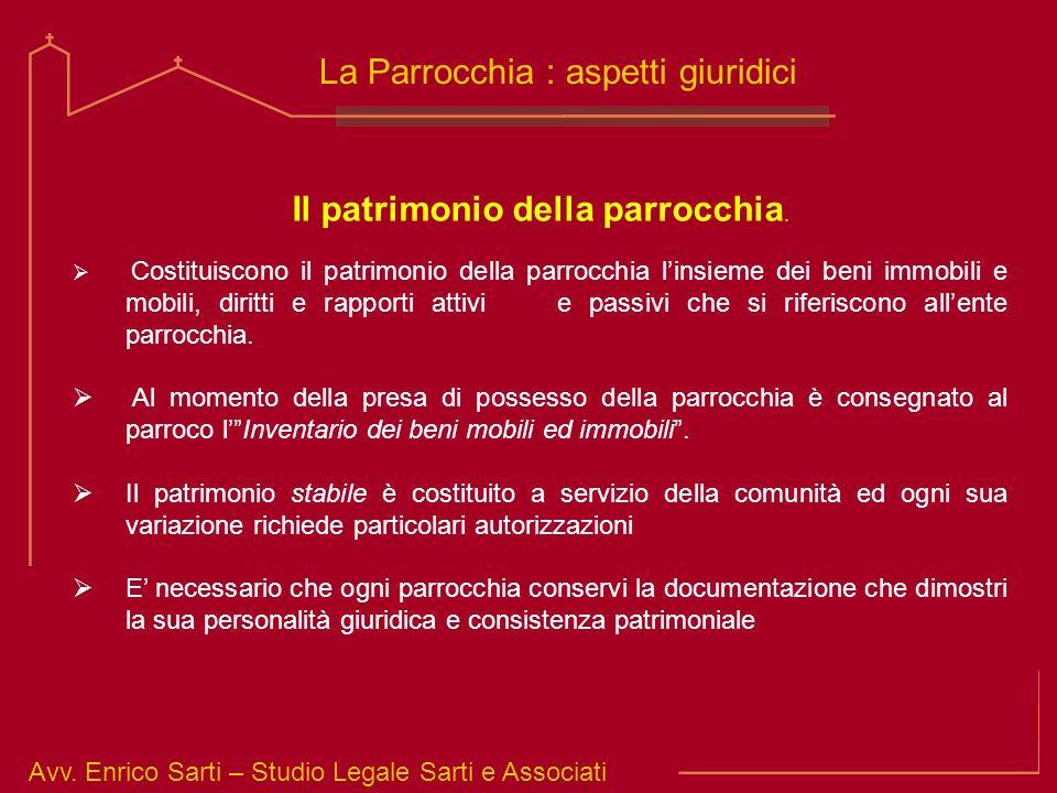 Avv. Enrico Sarti – Studio Legale Sarti e Associati La Parrocchia : aspetti giuridici Il patrimonio della parrocchia. Costituiscono il patrimonio dell