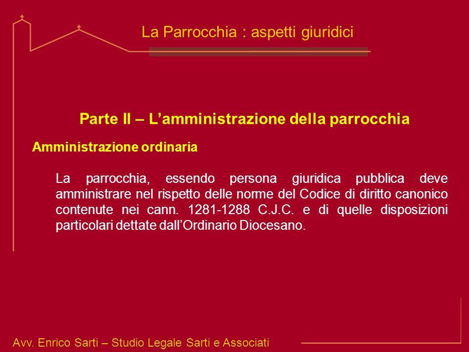 Avv. Enrico Sarti – Studio Legale Sarti e Associati La Parrocchia : aspetti giuridici Parte II – Lamministrazione della parrocchia Amministrazione ord