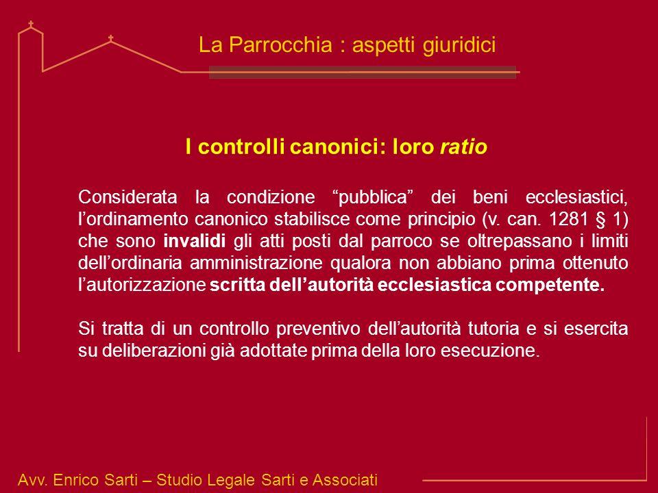 Avv. Enrico Sarti – Studio Legale Sarti e Associati La Parrocchia : aspetti giuridici I controlli canonici: loro ratio Considerata la condizione pubbl