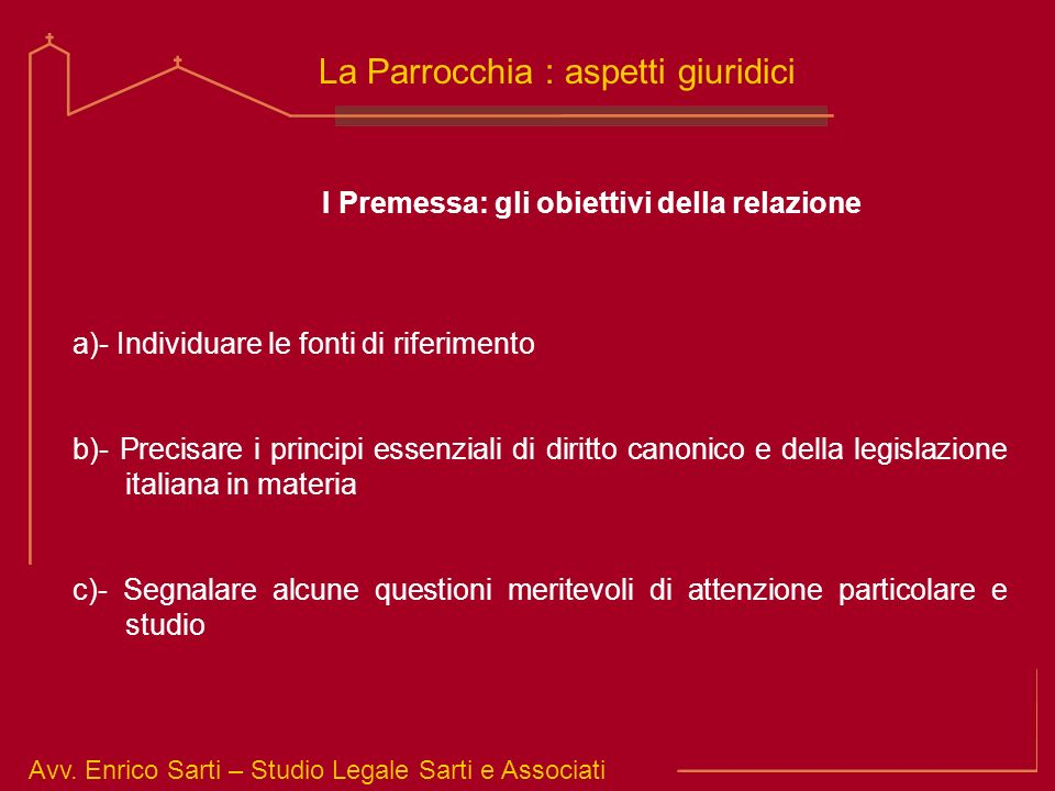 Avv. Enrico Sarti – Studio Legale Sarti e Associati La Parrocchia : aspetti giuridici I Premessa: gli obiettivi della relazione a)- Individuare le fon
