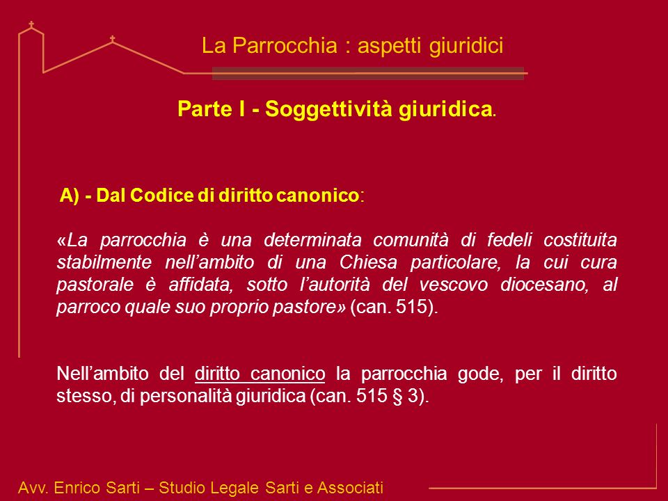 Avv. Enrico Sarti – Studio Legale Sarti e Associati La Parrocchia : aspetti giuridici Parte I - Soggettività giuridica. A) - Dal Codice di diritto can