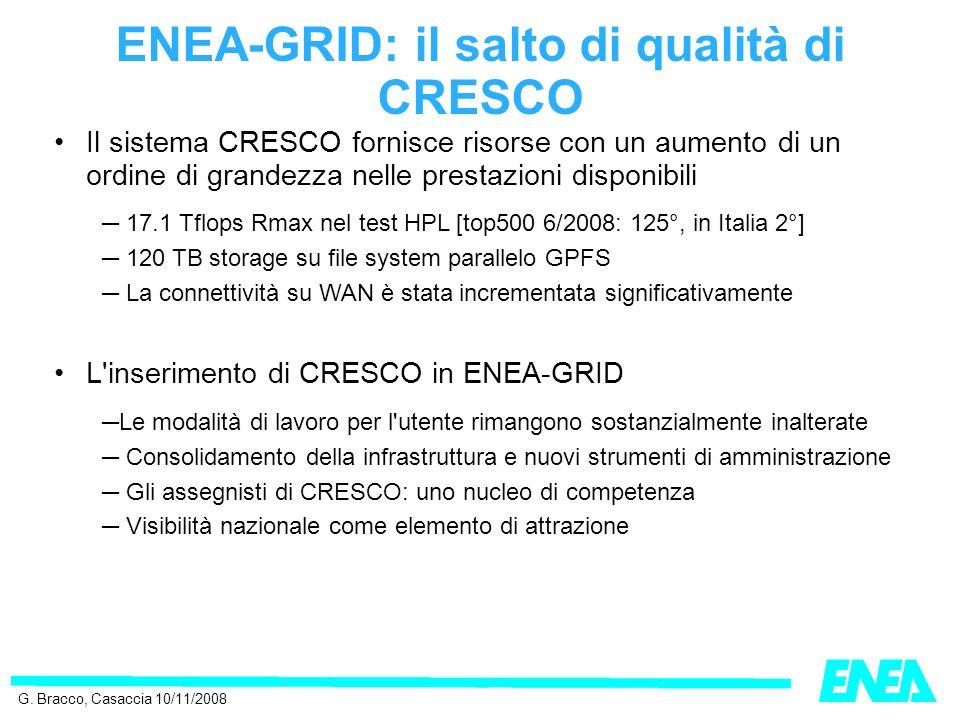 ENEA-GRID: il salto di qualità di CRESCO Il sistema CRESCO fornisce risorse con un aumento di un ordine di grandezza nelle prestazioni disponibili 17.1 Tflops Rmax nel test HPL [top500 6/2008: 125°, in Italia 2°] 120 TB storage su file system parallelo GPFS La connettività su WAN è stata incrementata significativamente L inserimento di CRESCO in ENEA-GRID Le modalità di lavoro per l utente rimangono sostanzialmente inalterate Consolidamento della infrastruttura e nuovi strumenti di amministrazione Gli assegnisti di CRESCO: uno nucleo di competenza Visibilità nazionale come elemento di attrazione G.