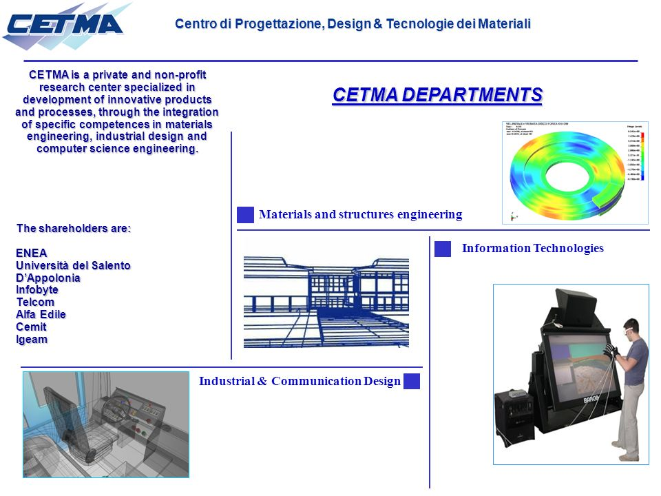 CETMA DEPARTMENTS Materials and structures engineering Information Technologies Industrial & Communication Design CETMA is a private and non-profit research center specialized in development of innovative products and processes, through the integration of specific competences in materials engineering, industrial design and computer science engineering.