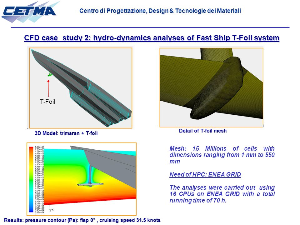 CFD case study 2: hydro-dynamics analyses of Fast Ship T-Foil system Detail of T-foil mesh Results: pressure contour (Pa): flap 0°, cruising speed 31.5 knots T-Foil 3D Model: trimaran + T-foil Mesh: 15 Millions of cells with dimensions ranging from 1 mm to 550 mm Need of HPC: ENEA GRID The analyses were carried out using 16 CPUs on ENEA GRID with a total running time of 70 h.