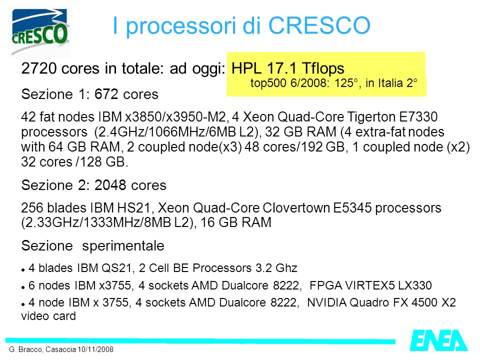 2720 cores in totale: ad oggi: HPL 17.1 Tflops Sezione 1: 672 cores 42 fat nodes IBM x3850/x3950-M2, 4 Xeon Quad-Core Tigerton E7330 processors (2.4GHz/1066MHz/6MB L2), 32 GB RAM (4 extra-fat nodes with 64 GB RAM, 2 coupled node(x3) 48 cores/192 GB, 1 coupled node (x2) 32 cores /128 GB.