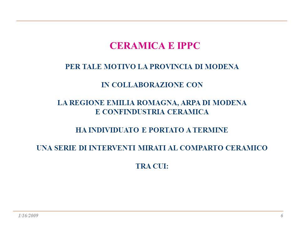 PER TALE MOTIVO LA PROVINCIA DI MODENA IN COLLABORAZIONE CON LA REGIONE EMILIA ROMAGNA, ARPA DI MODENA E CONFINDUSTRIA CERAMICA HA INDIVIDUATO E PORTATO A TERMINE UNA SERIE DI INTERVENTI MIRATI AL COMPARTO CERAMICO TRA CUI: CERAMICA E IPPC 1/16/20096