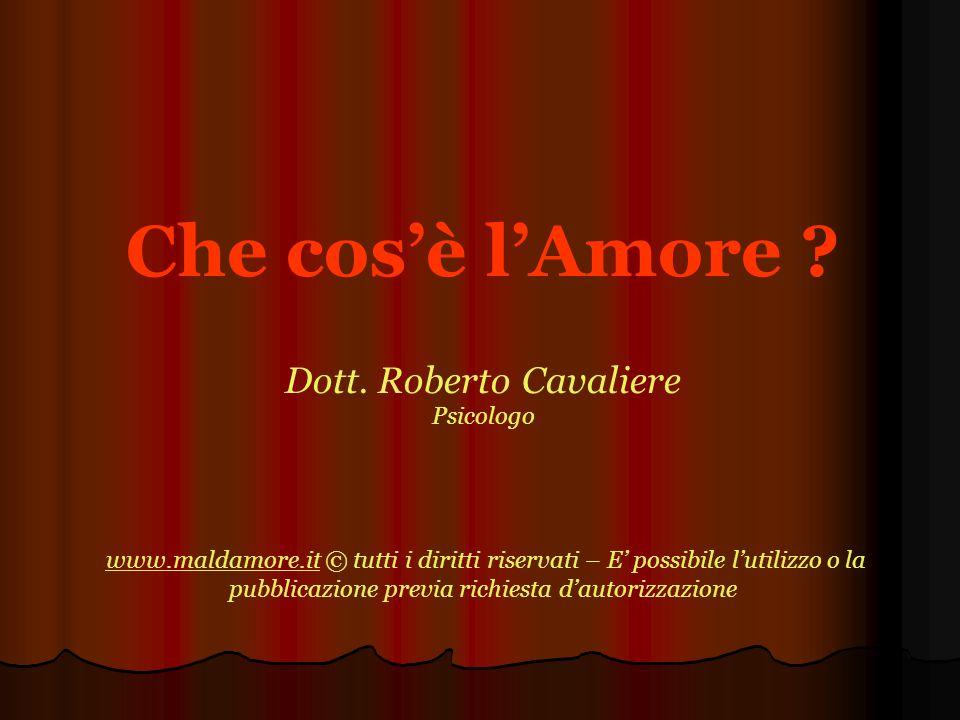 Che cosè lAmore ? Dott. Roberto Cavaliere Psicologo www.maldamore.it © tutti i diritti riservati – E possibile lutilizzo o la pubblicazione previa ric