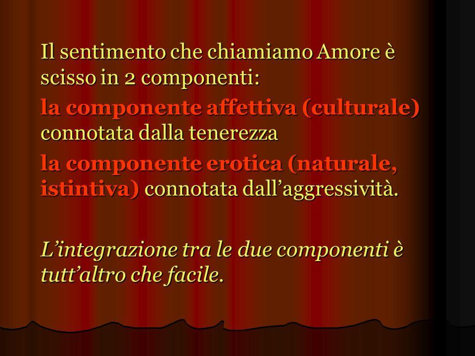 Il sentimento che chiamiamo Amore è scisso in 2 componenti: la componente affettiva (culturale) connotata dalla tenerezza la componente erotica (natur