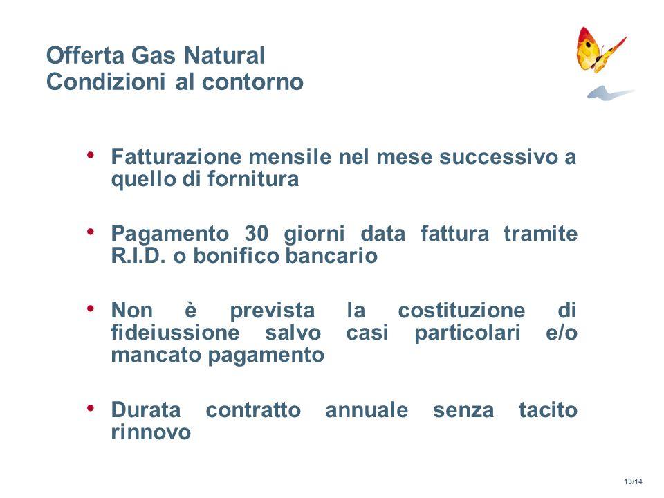 Offerta Gas Natural Condizioni al contorno Fatturazione mensile nel mese successivo a quello di fornitura Pagamento 30 giorni data fattura tramite R.I