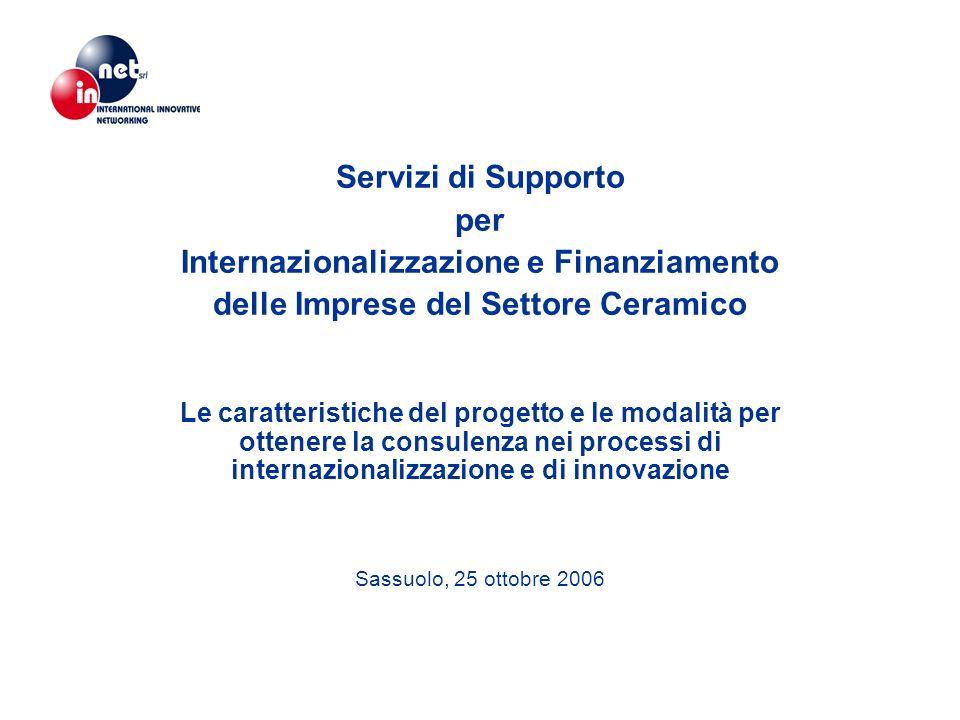 Servizi di Supporto per Internazionalizzazione e Finanziamento delle Imprese del Settore Ceramico Le caratteristiche del progetto e le modalità per ottenere la consulenza nei processi di internazionalizzazione e di innovazione Sassuolo, 25 ottobre 2006