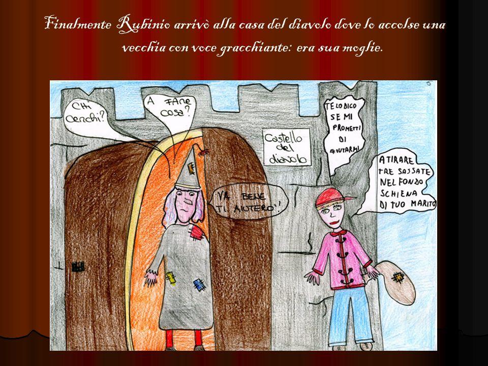 La strega e Rubinio si misero daccordo: Rubinio si sarebbe dovuto nascondere sotto il letto del diavolo e di sua moglie; appena il diavolo si sarebbe addormentato Rubinio gli avrebbe tirato un sasso nel fondo schiena e si sarebbe nascosto sotto il letto.