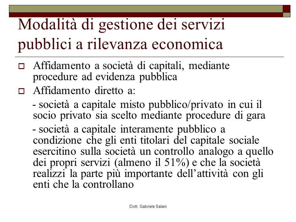Dott. Gabriele Salani Modalità di gestione dei servizi pubblici a rilevanza economica Affidamento a società di capitali, mediante procedure ad evidenz