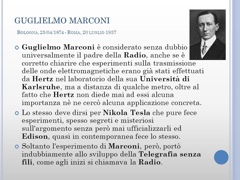 GUGLIELMO MARCONI B OLOGNA, 25/04/1874 - R OMA, 20 LUGLIO 1937 Guglielmo Marconi è considerato senza dubbio universalmente il padre della Radio, anche