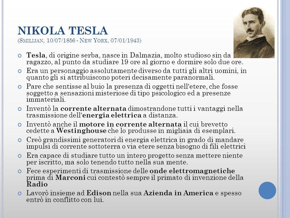 NIKOLA TESLA (S MILIJAN, 10/07/1856 - N EW Y ORX, 07/01/1943) Tesla, di origine serba, nasce in Dalmazia, molto studioso sin da ragazzo, al punto da studiare 19 ore al giorno e dormire solo due ore.