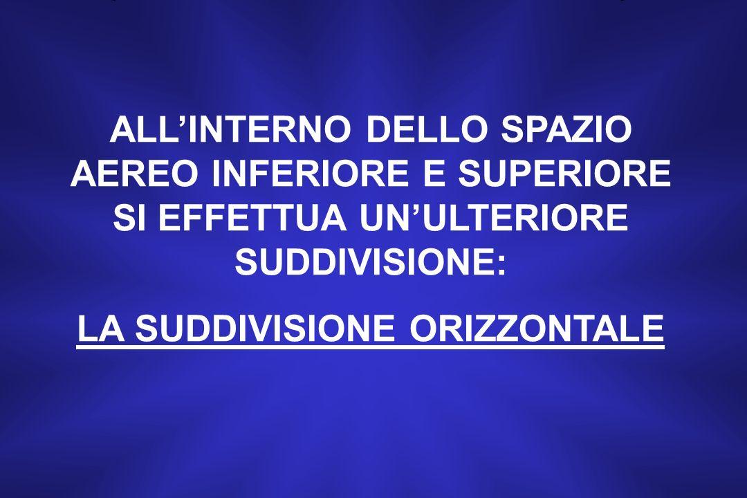 ALLINTERNO DELLO SPAZIO AEREO INFERIORE E SUPERIORE SI EFFETTUA UNULTERIORE SUDDIVISIONE: LA SUDDIVISIONE ORIZZONTALE