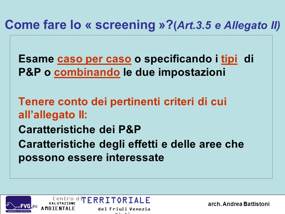 Come fare lo « screening »? (Art.3.5 e Allegato II) Esame caso per caso o specificando i tipi di P&P o combinando le due impostazioni Tenere conto dei