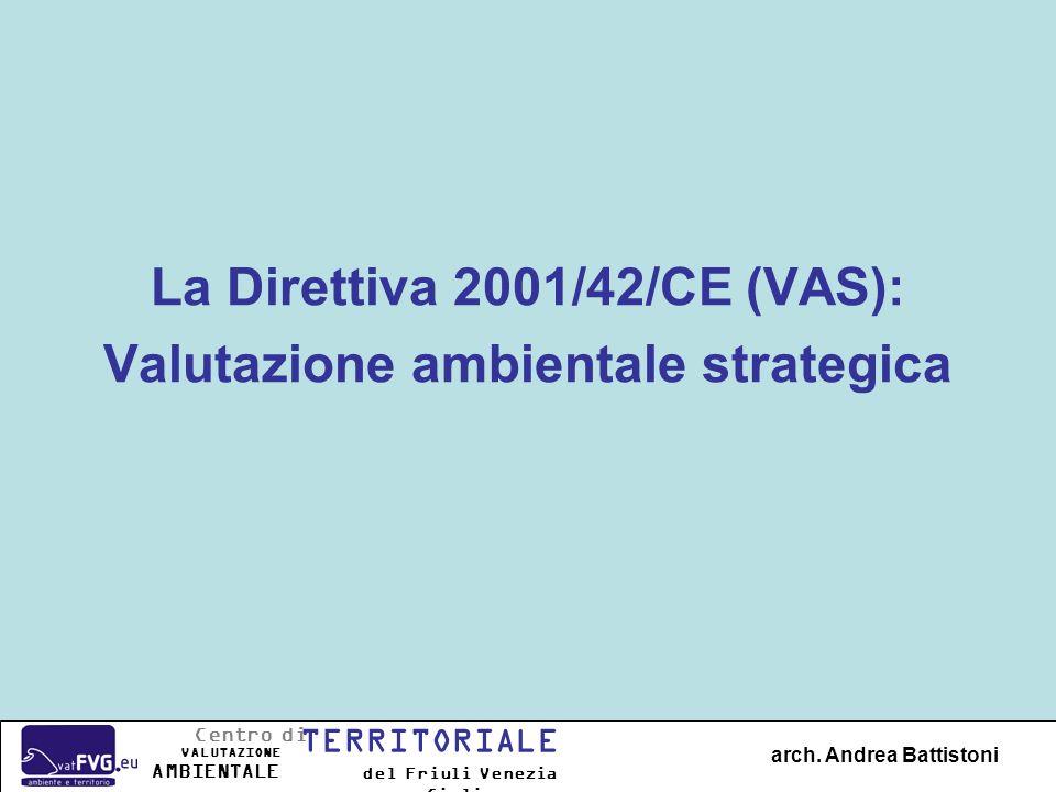 La Direttiva 2001/42/CE (VAS): Valutazione ambientale strategica arch. Andrea Battistoni Centro di TERRITORIALE VALUTAZIONE del Friuli Venezia Giulia