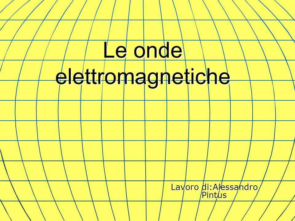 Le onde elettromagnetiche Lavoro di:Alessandro Pintus