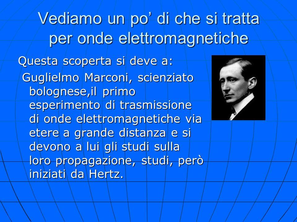 Vediamo un po di che si tratta per onde elettromagnetiche Questa scoperta si deve a: Guglielmo Marconi, scienziato bolognese,il primo esperimento di t