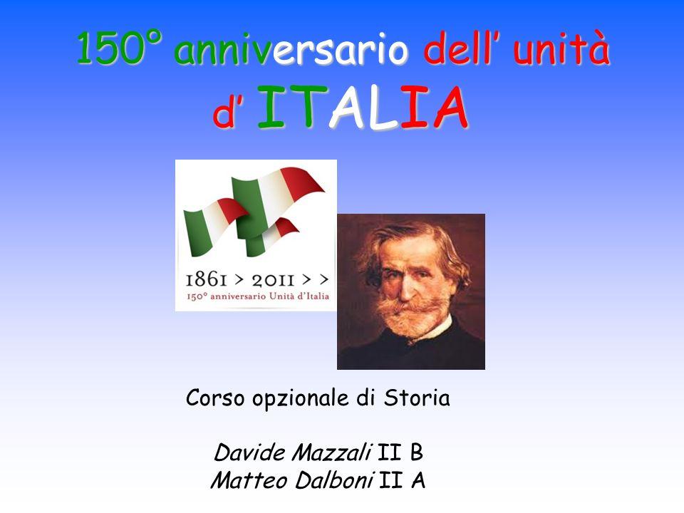 Corso opzionale di Storia Davide Mazzali II B Matteo Dalboni II A 150° anniversario dell unità d ITALIA