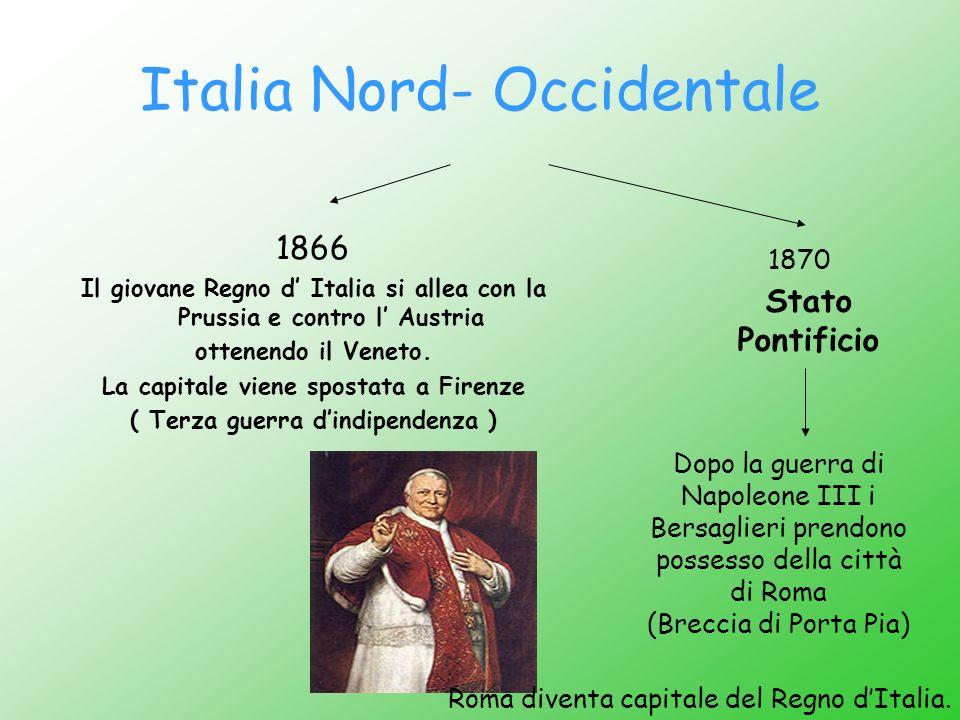 Italia Nord- Occidentale 1866 Il giovane Regno d Italia si allea con la Prussia e contro l Austria ottenendo il Veneto. La capitale viene spostata a F