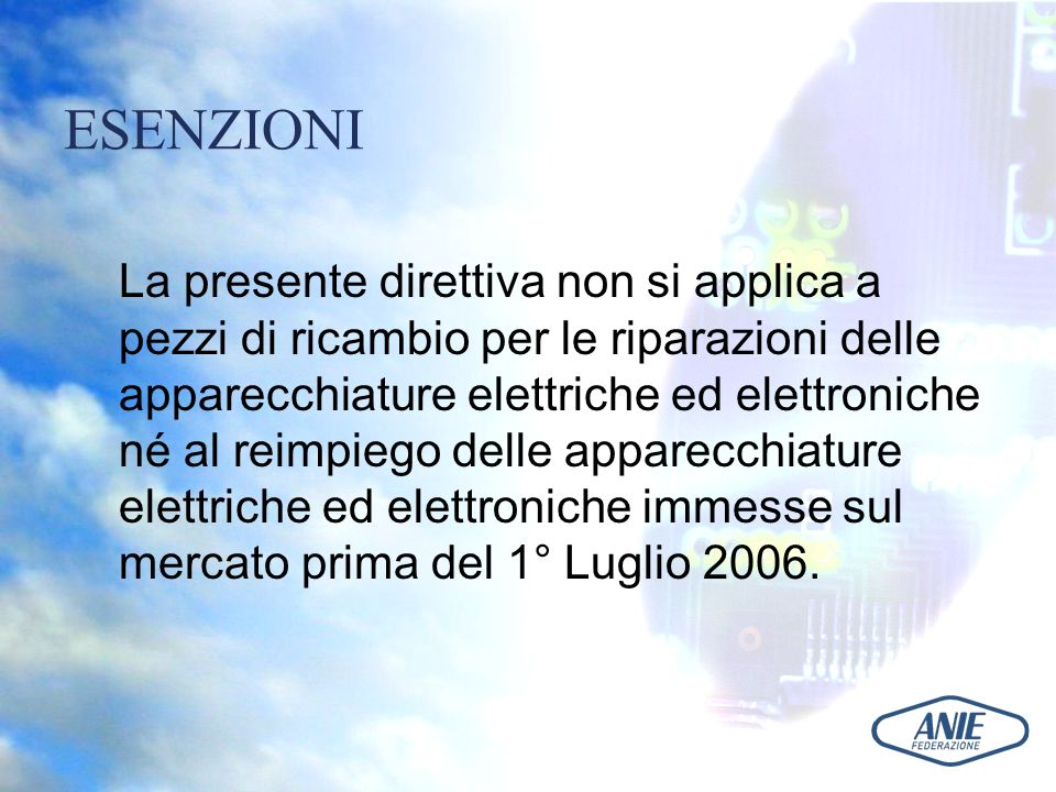 ESENZIONI La presente direttiva non si applica a pezzi di ricambio per le riparazioni delle apparecchiature elettriche ed elettroniche né al reimpiego