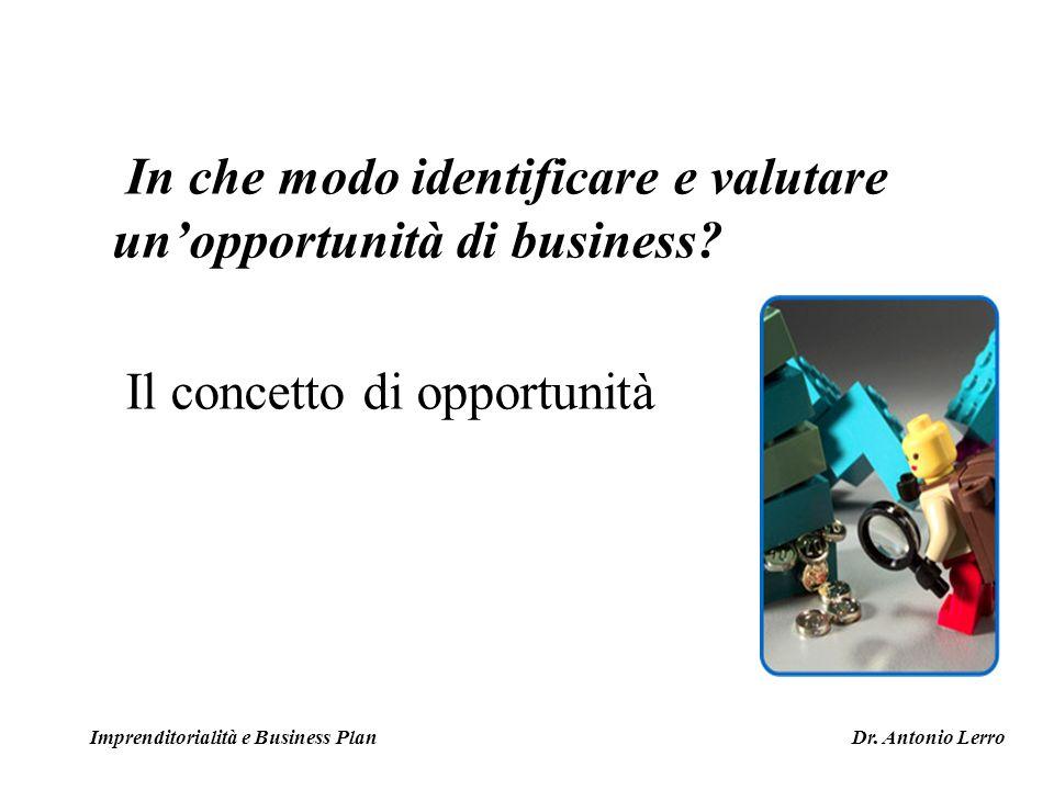 In che modo identificare e valutare unopportunità di business? Il concetto di opportunità Imprenditorialità e Business Plan Dr. Antonio Lerro